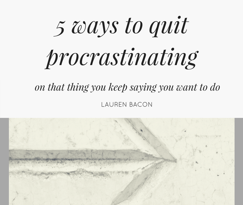 5 ways to quit procrastinating on that thing you keep saying you want todo