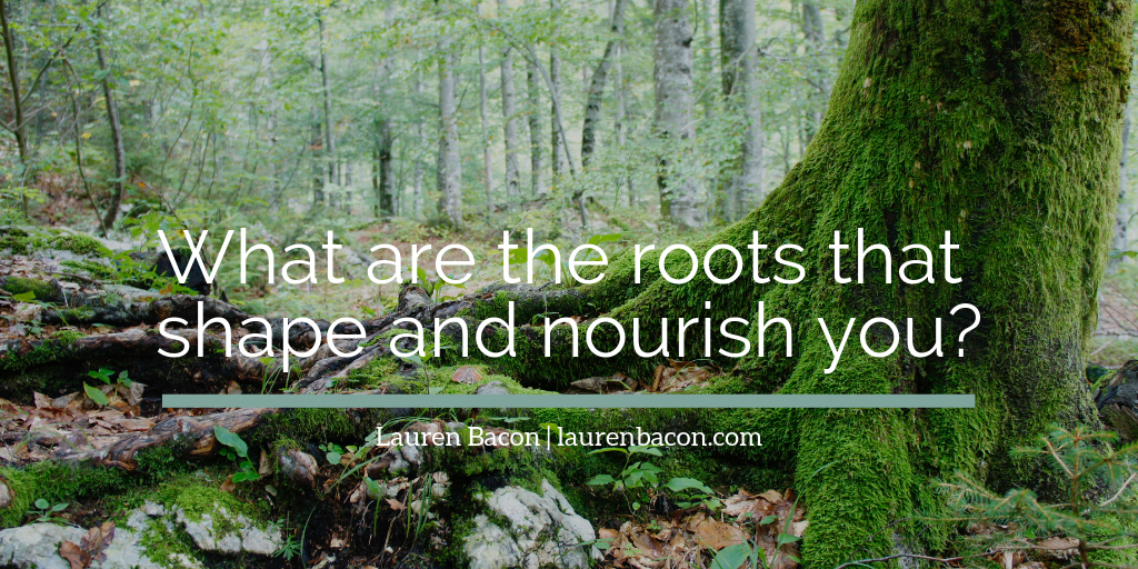 What are the roots that shape and nourish you?